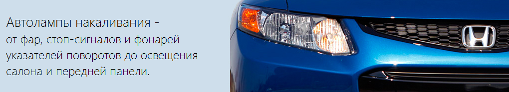 Автолампы накаливания  - от фар, стоп-сигналов, фонарей указателей поворотов  до освещения салона и передней панели